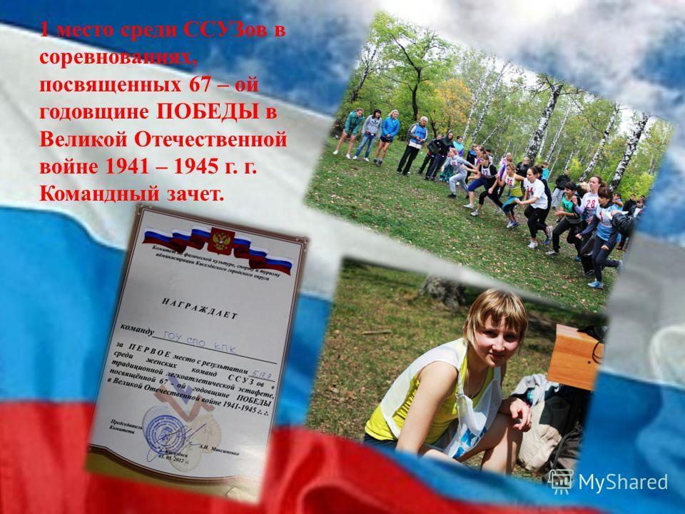 1 место среди ССУЗов в соревнованиях, посвященных 67 – ой годовщине ПОБЕДЫ в Великой Отечественной войне 1941 – 1945 г. г. Командный зачет.