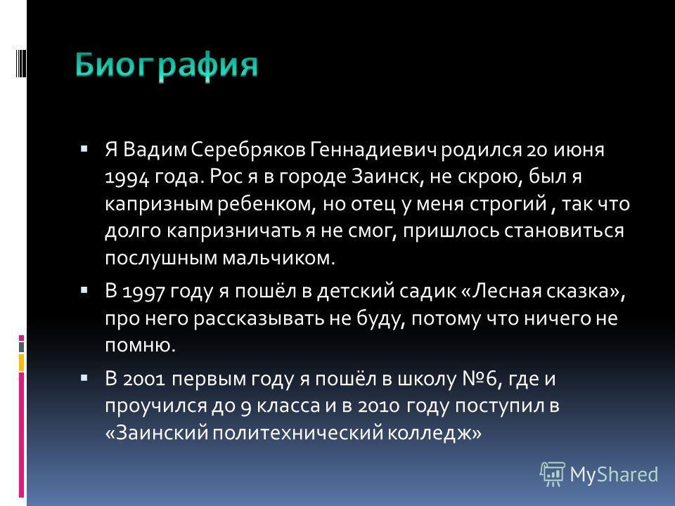 Я Вадим Серебряков Геннадиевич родился 20 июня 1994 года. Рос я в городе Заинск, не скрою, был я капризным ребенком, но отец у меня строгий, так что долго капризничать я не смог, пришлось становиться послушным мальчиком. В 1997 году я пошёл в детский