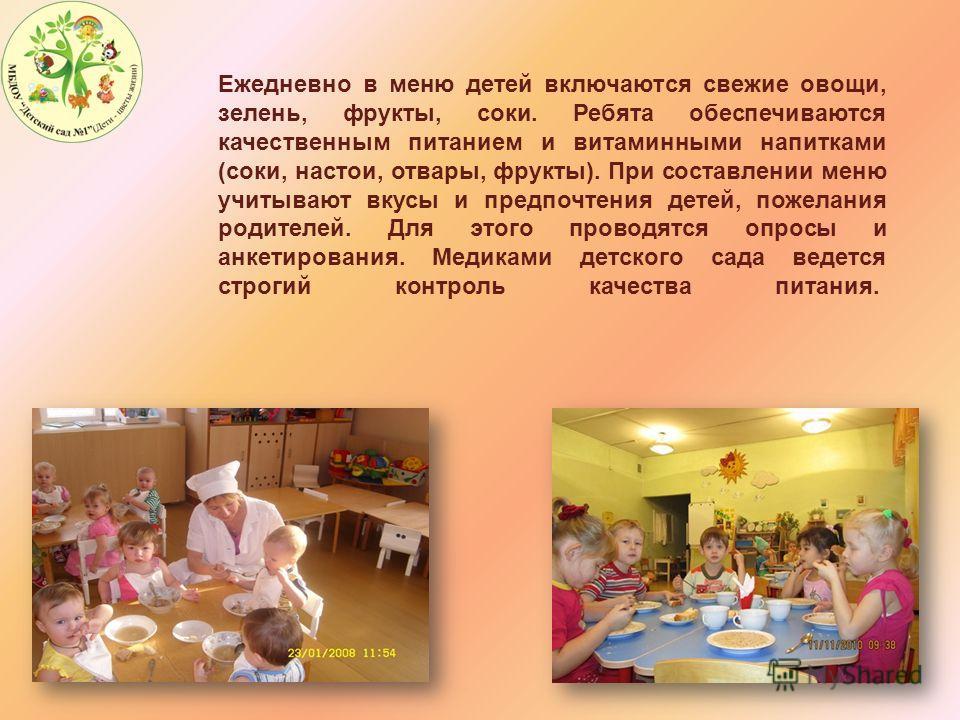 Ежедневно в меню детей включаются свежие овощи, зелень, фрукты, соки. Ребята обеспечиваются качественным питанием и витаминными напитками (соки, настои, отвары, фрукты). При составлении меню учитывают вкусы и предпочтения детей, пожелания родителей.
