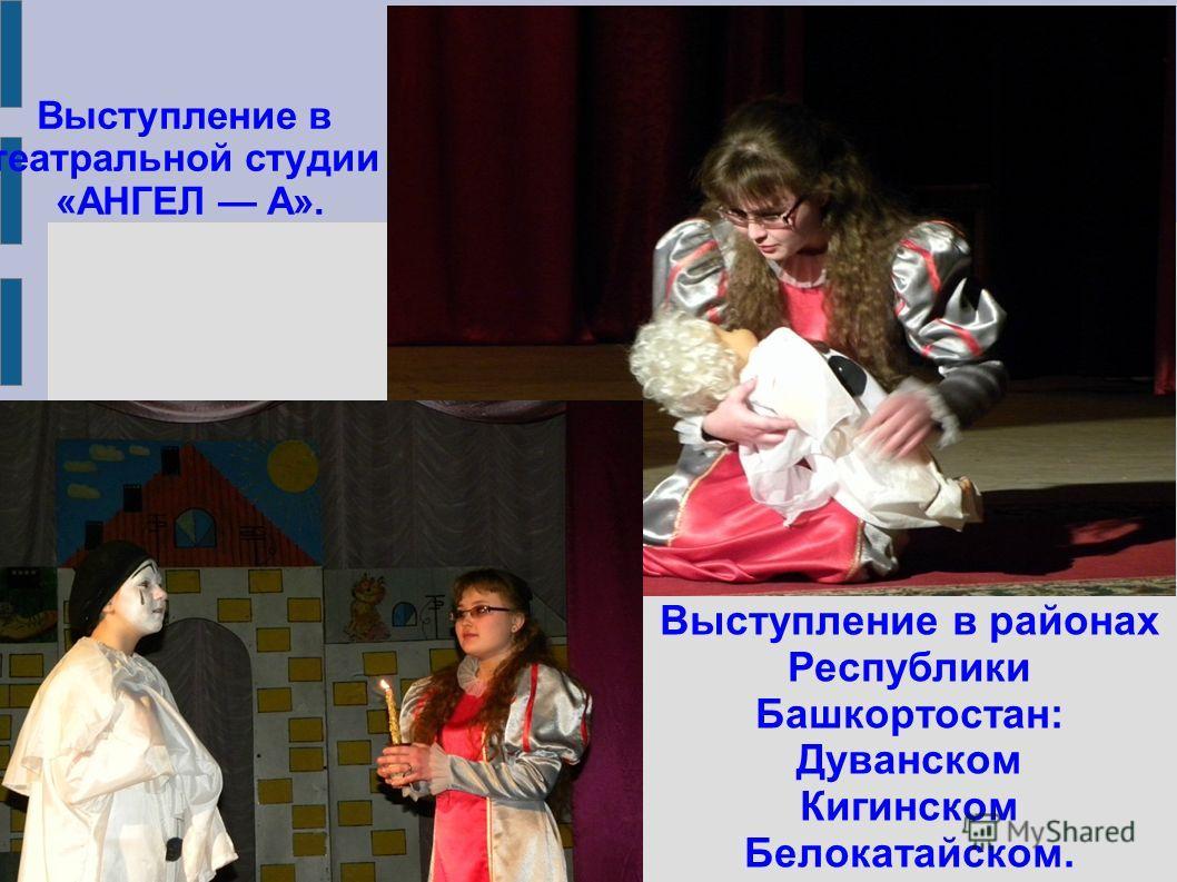 Выступление в театральной студии «АНГЕЛ А». Выступление в районах Республики Башкортостан: Дуванском Кигинском Белокатайском.