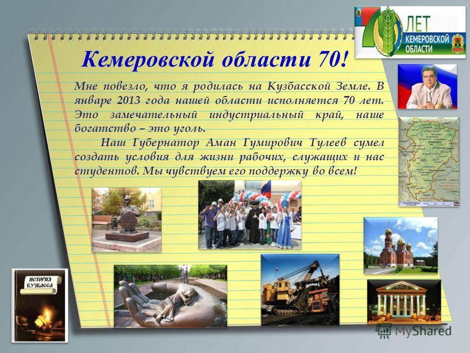 Мне повезло, что я родилась на Кузбасской Земле. В январе 2013 года нашей области исполняется 70 лет. Это замечательный индустриальный край, наше богатство – это уголь. Наш Губернатор Аман Гумирович Тулеев сумел создать условия для жизни рабочих, слу