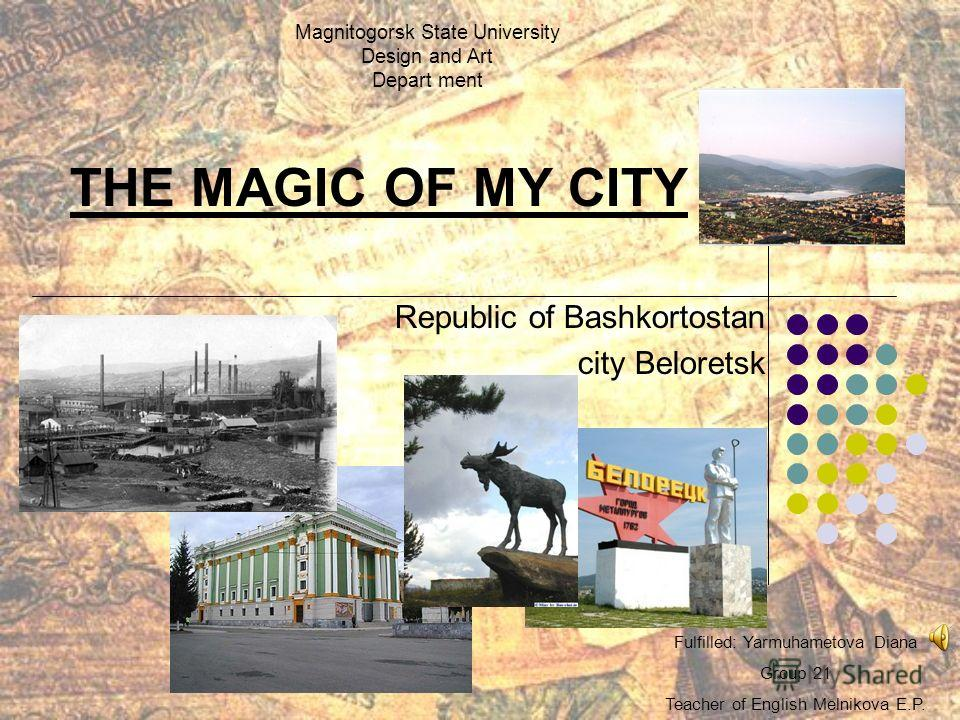 THE MAGIC OF MY CITY Republic of Bashkortostan city Beloretsk Fulfilled: Yarmuhametova Diana Group 21 Teacher of English Melnikova E.P. Magnitogorsk State University Design and Art Depart ment