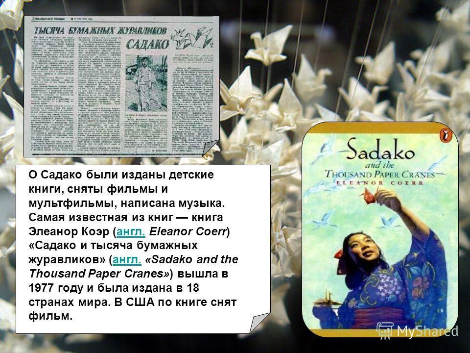 О Садако были изданы детские книги, сняты фильмы и мультфильмы, написана музыка. Самая известная из книг книга Элеанор Коэр (англ. Eleanor Coerr) «Садако и тысяча бумажных журавликов» (англ. «Sadako and the Thousand Paper Cranes») вышла в 1977 году и