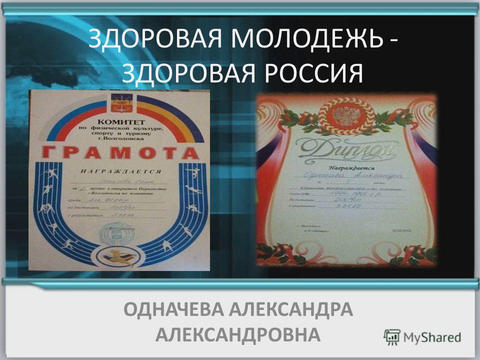 ОДНАЧЕВА АЛЕКСАНДРА АЛЕКСАНДРОВНА ЗДОРОВАЯ МОЛОДЕЖЬ - ЗДОРОВАЯ РОССИЯ