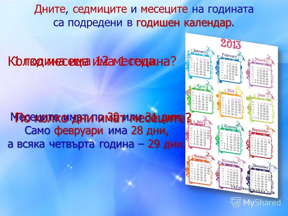 Дните, седмиците и месеците на годината годишен календар са подредени в годишен календар. Колко месеца има 1 година? 1 година има 12 месеца. Месеците имат по 30 или 31 дни. Само февруари има 28 дни, а всяка четвърта година – 29 дни. По колко дни имат
