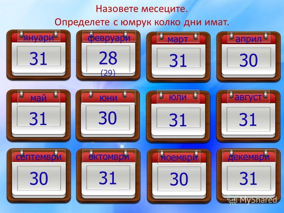 октомври 31 ноември 30 декември 31 Назовете месеците. Определете с юмрук колко дни имат. януари 31 февруари 28 (29) март 31 април 30 май 31 юни 30 юли 31 август 31 септември 30