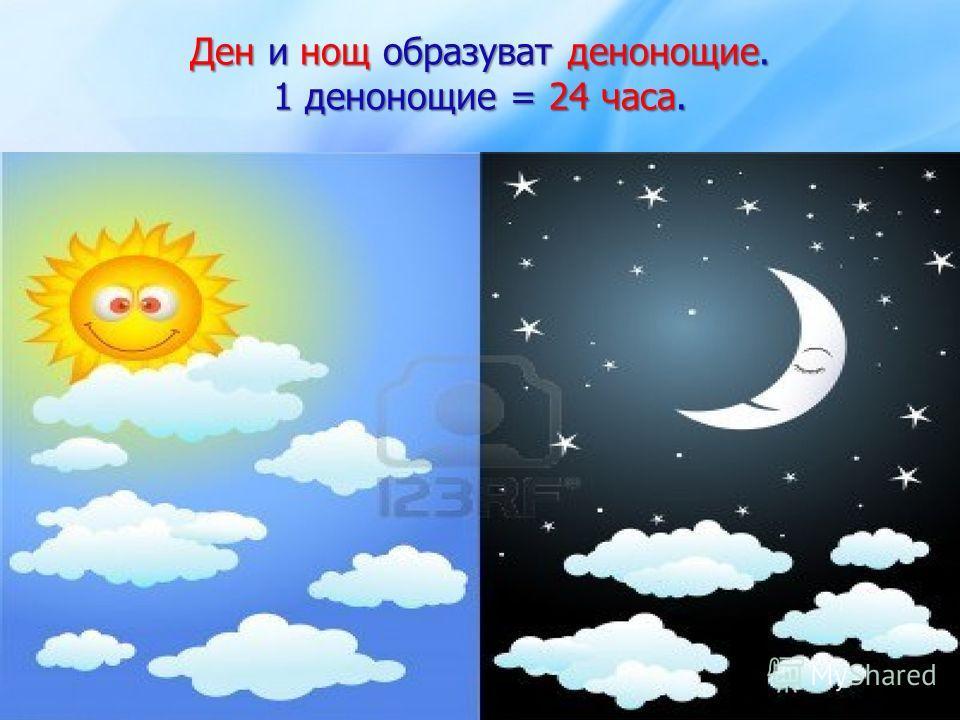 Ден и нощ образуват денонощие. 1 денонощие = 24 часа.
