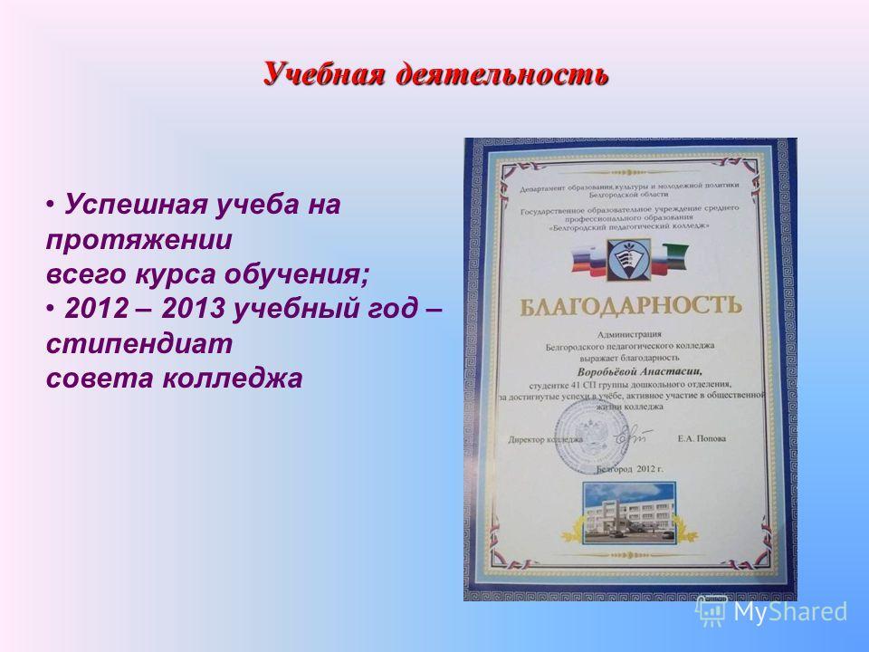 Учебная деятельность Успешная учеба на протяжении всего курса обучения; 2012 – 2013 учебный год – стипендиат совета колледжа