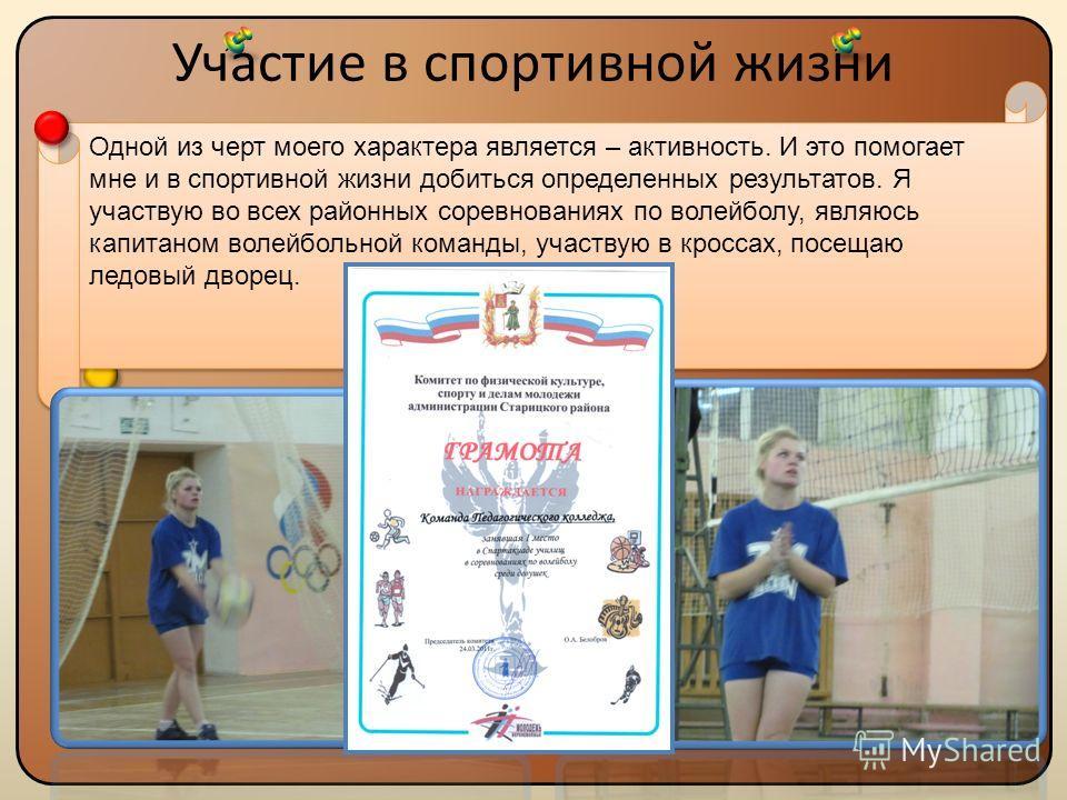Участие в спортивной жизни Одной из черт моего характера является – активность. И это помогает мне и в спортивной жизни добиться определенных результатов. Я участвую во всех районных соревнованиях по волейболу, являюсь капитаном волейбольной команды,