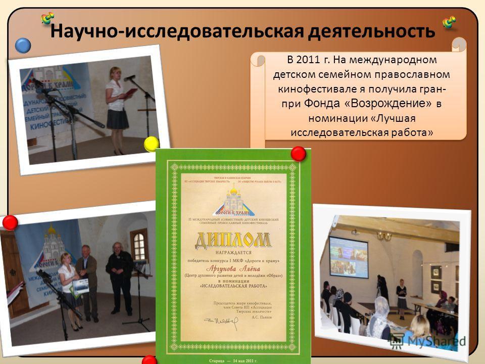 Научно-исследовательская деятельность Назад В 2011 г. На международном детском семейном православном кинофестивале я получила гран- при Фонда «Возрождение» в номинации «Лучшая исследовательская работа»