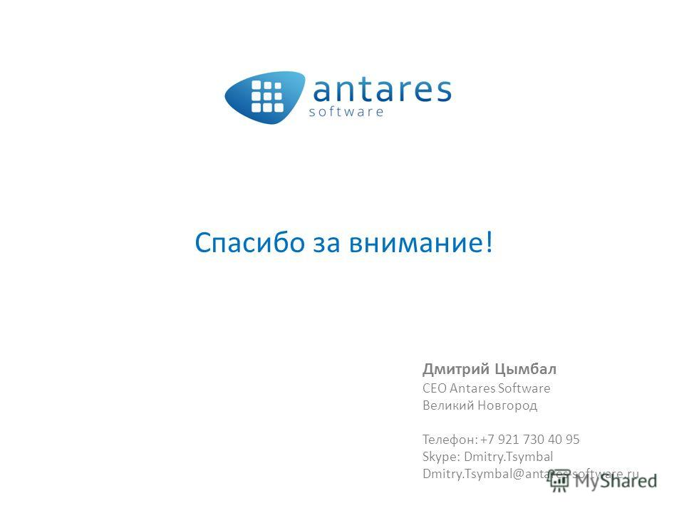 Спасибо за внимание! Дмитрий Цымбал CEO Antares Software Великий Новгород Телефон: +7 921 730 40 95 Skype: Dmitry.Tsymbal Dmitry.Tsymbal@antares-software.ru
