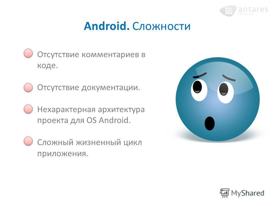 Android. Сложности Отсутствие комментариев в коде. Отсутствие документации. Нехарактерная архитектура проекта для OS Android. Сложный жизненный цикл приложения.