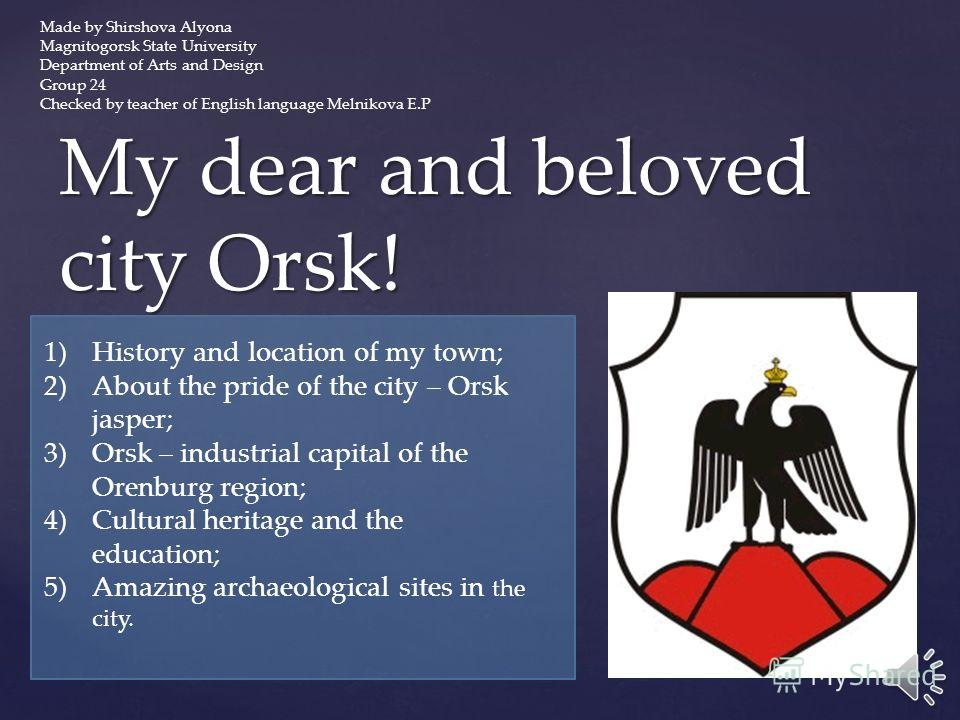My dear and beloved city Orsk! 1)History and location of my town; 2)About the pride of the city – Orsk jasper; 3)Orsk – industrial capital of the Orenburg region; 4)Cultural heritage and the education; 5)Amazing archaeological sites in the city. Made