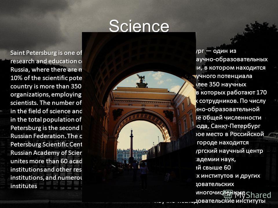 Science Санкт-Петербург один из крупнейших научно-образовательных центров России, в котором находится более 10 % научного потенциала страны: это более 350 научных организаций, в которых работают 170 тысяч научных сотрудников. По числу занятых в научн