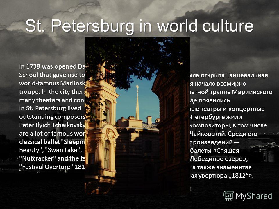 St. Petersburg in world culture В 1738 году была открыта Танцевальная школа, давшая начало всемирно известной балетной труппе Мариинского театра. В городе появились многочисленные театры и концертные залы. В Санкт-Петербурге жили выдающиеся композито