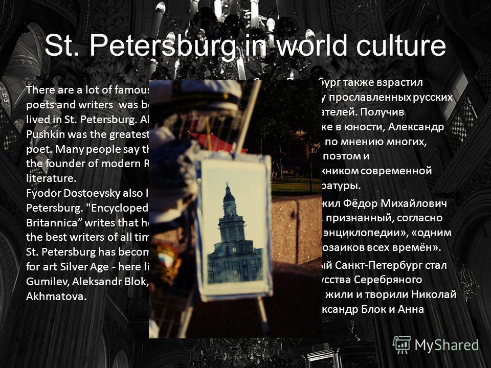 St. Petersburg in world culture Санкт-Петербург также взрастил целую плеяду прославленных русских поэтов и писателей. Получив признание уже в юности, Александр Пушкин стал, по мнению многих, величайшим поэтом и основоположником современной русской ли