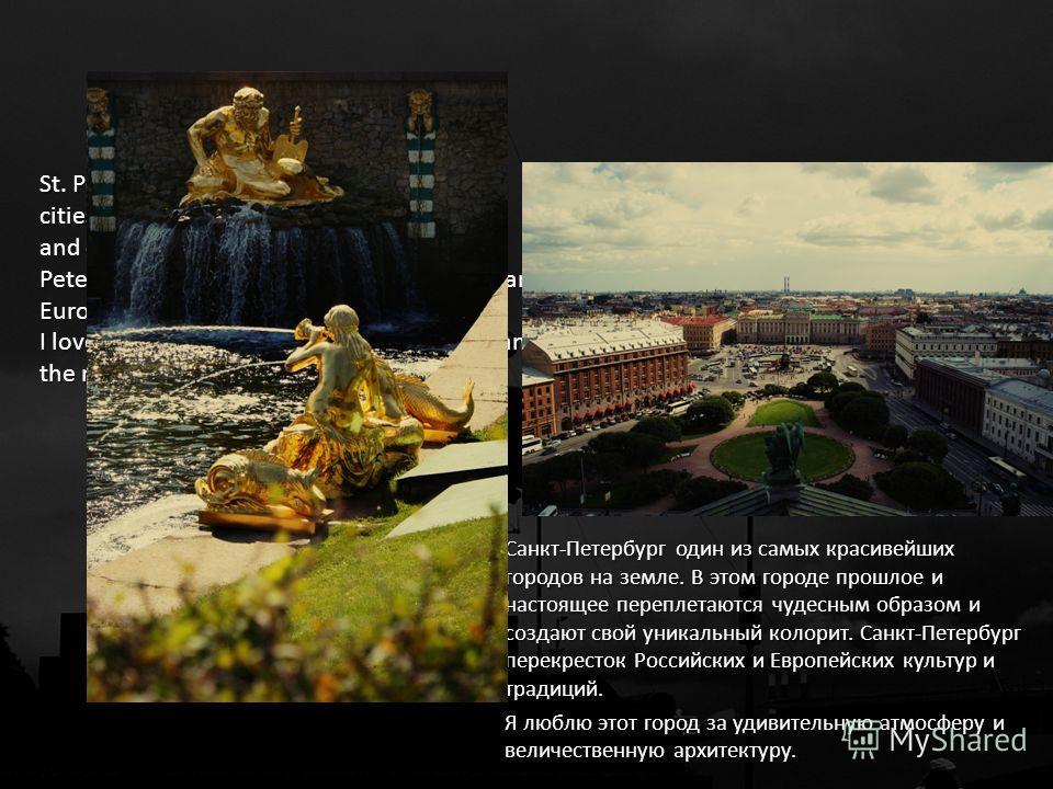 Санкт-Петербург один из самых красивейших городов на земле. В этом городе прошлое и настоящее переплетаются чудесным образом и создают свой уникальный колорит. Санкт-Петербург перекресток Российских и Европейских культур и традиций. Я люблю этот горо