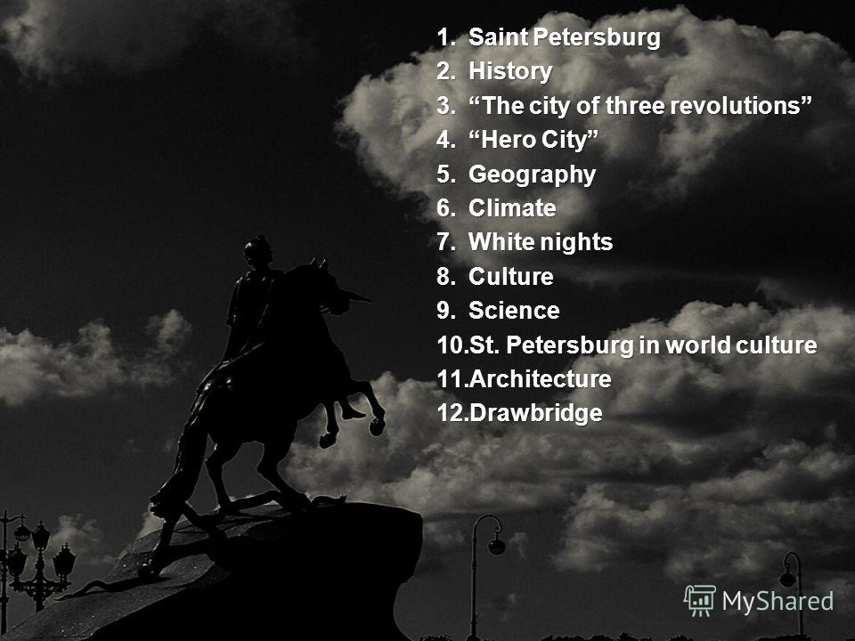 1.Saint Petersburg 2.History 3.The city of three revolutions 4.Hero City 5.Geography 6.Сlimate 7.White nights 8.Culture 9.Science 10.St. Petersburg in world culture 11.Architecture 12.Drawbridge