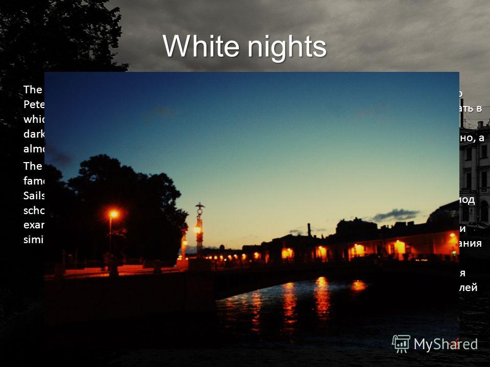 White nights The white nights is the name given in Saint Petersburg phenomenon in June during which sunsets are late, sunrises are early and darkness is never complete. Twilight lasts almost all night. The White Nights in Saint Petersburg is famous f