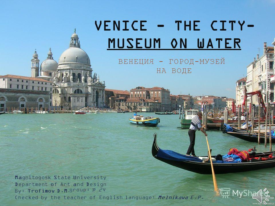 VENICE - THE CITY- MUSEUM ON WATER ВЕНЕЦИЯ - ГОРОД-МУЗЕЙ НА ВОДЕ Magnitogosk State University Department of Art and Design group: 24 Checked by the teacher of English language: Melnikava E.P. By: Trofimov D.M.