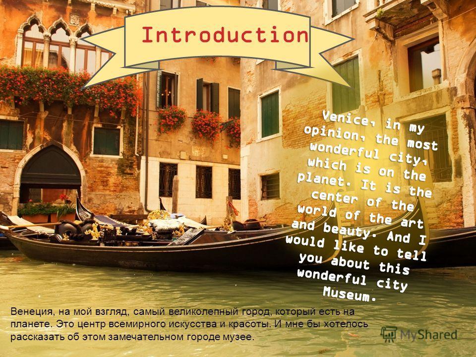 Венеция, на мой взгляд, самый великолепный город, который есть на планете. Это центр всемирного искусства и красоты. И мне бы хотелось рассказать об этом замечательном городе музее. Introduction