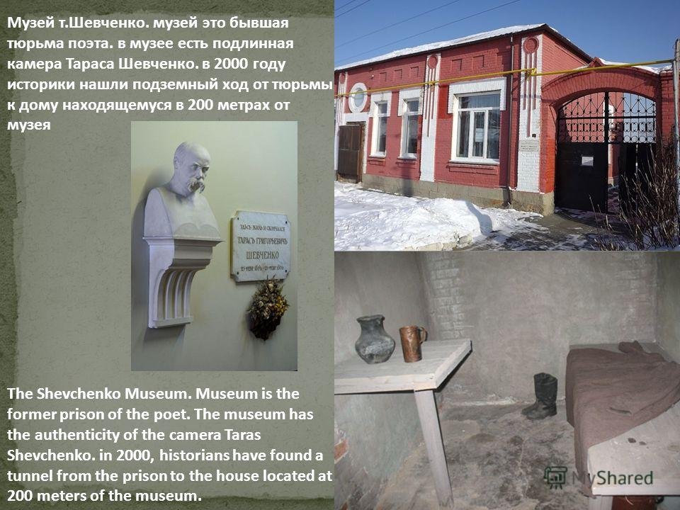 The Shevchenko Museum. Museum is the former prison of the poet. The museum has the authenticity of the camera Taras Shevchenko. in 2000, historians have found a tunnel from the prison to the house located at 200 meters of the museum. Музей т.Шевченко