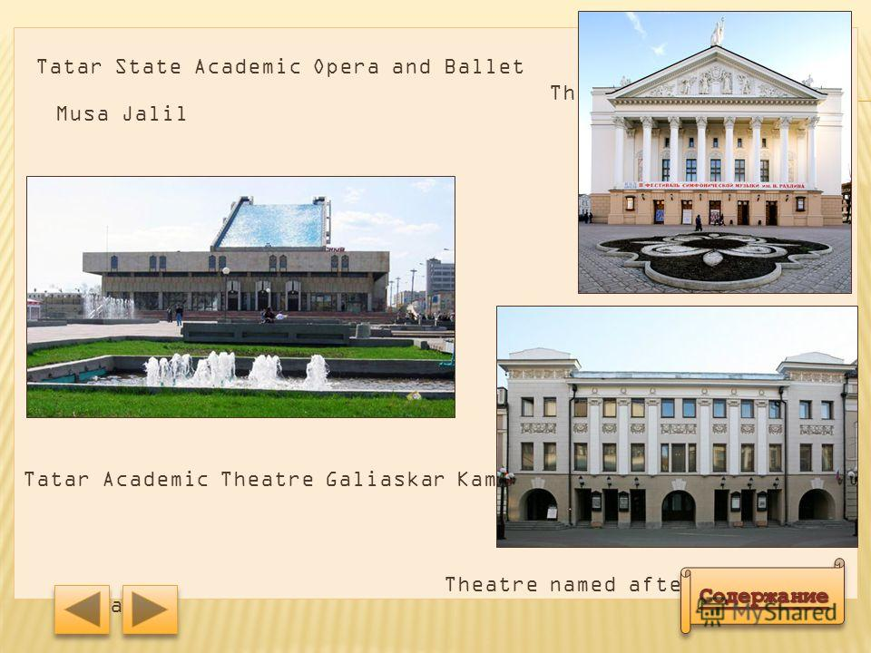 o There are a large number of theaters in the city. There are 3 theaters they have the title of academic. The most famous: Tatar State Academic Opera and Ballet Theatre named after Musa Jalil, Tatar Academic Theatre Galiaskar Kamal and others. o В го
