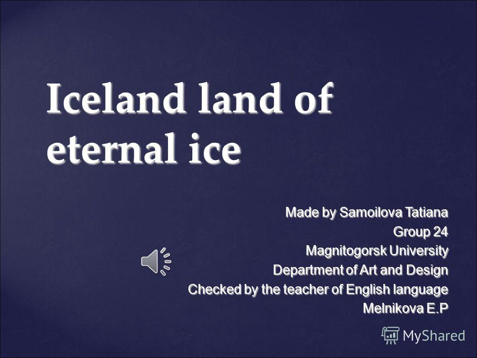 Iceland land of eternal ice Made by Samoilova Tatiana Group 24 Magnitogorsk University Department of Art and Design Checked by the teacher of English language Melnikova E.P