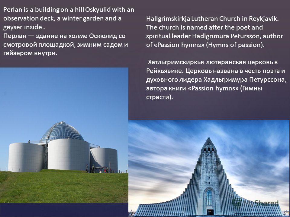 Perlan is a building on a hill Oskyulid with an observation deck, a winter garden and a geyser inside. Перлан здание на холме Оскюлид со смотровой площадкой, зимним садом и гейзером внутри. Hallgrímskirkja Lutheran Church in Reykjavik. The church is