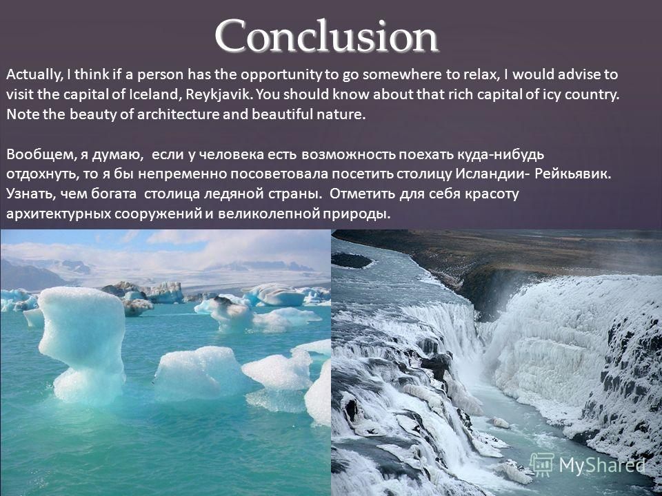 Conclusion Actually, I think if a person has the opportunity to go somewhere to relax, I would advise to visit the capital of Iceland, Reykjavik. You should know about that rich capital of icy country. Note the beauty of architecture and beautiful na