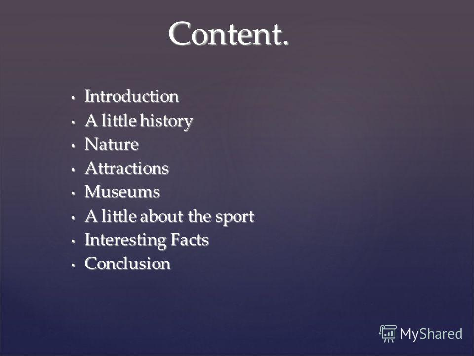 Introduction Introduction A little history A little history Nature Nature Attractions Attractions Museums Museums A little about the sport A little about the sport Interesting Facts Interesting Facts Conclusion Conclusion Content.