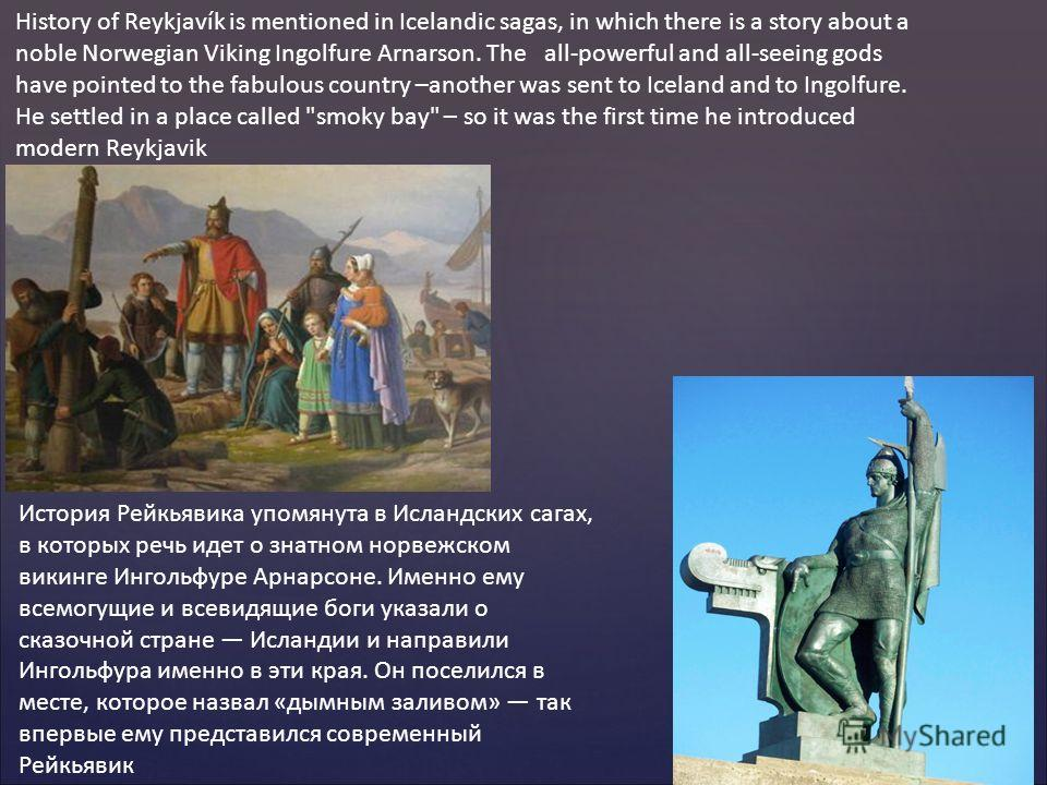 History of Reykjavík is mentioned in Icelandic sagas, in which there is a story about a noble Norwegian Viking Ingolfure Arnarson. The all-powerful and all-seeing gods have pointed to the fabulous country –another was sent to Iceland and to Ingolfure