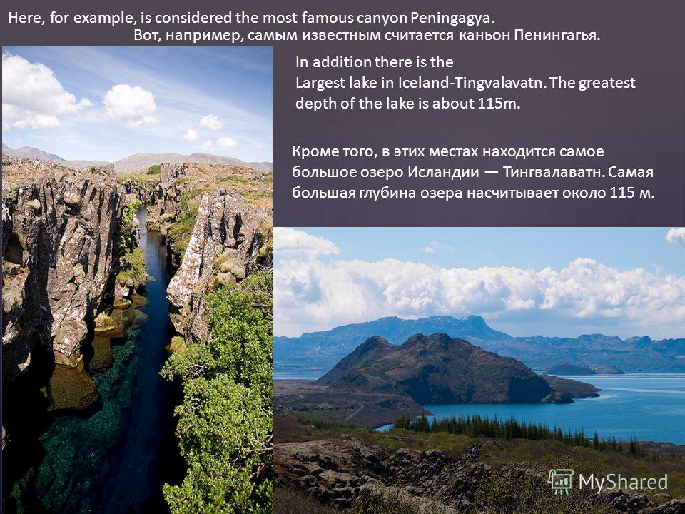 Here, for example, is considered the most famous canyon Peningagya. Вот, например, самым известным считается каньон Пенингагья. In addition there is the Largest lake in Iceland-Tingvalavatn. The greatest depth of the lake is about 115m. Кроме того, в