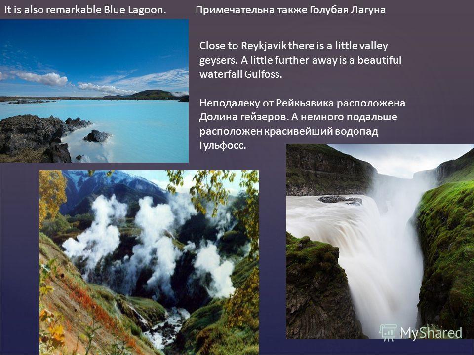 It is also remarkable Blue Lagoon. Примечательна также Голубая Лагуна Close to Reykjavik there is a little valley geysers. A little further away is a beautiful waterfall Gulfoss. Неподалеку от Рейкьявика расположена Долина гейзеров. А немного подальш