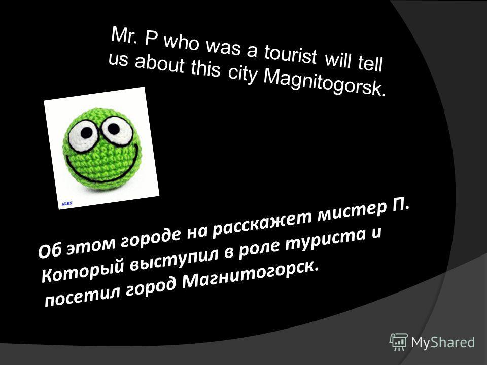 Об этом городе на расскажет мистер П. Который выступил в роле туриста и посетил город Магнитогорск. Mr. P who was a tourist will tell us about this city Magnitogorsk.