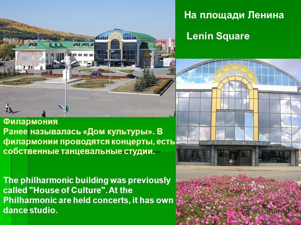 На площади Ленина Lenin Square Филармония Ранее называлась «Дом культуры». В филармонии проводятся концерты, есть собственные танцевальные студии. The philharmonic building was previously called