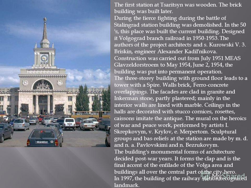The first station at Tsaritsyn was wooden. The brick building was built later. During the fierce fighting during the battle of Stalingrad station building was demolished. In the 50 's, this place was built the current building. Designed it Volgograd