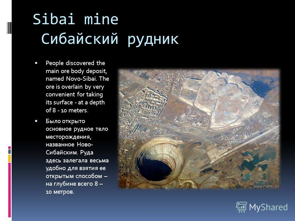 Sibai mine Сибайский рудник People discovered the main ore body deposit, named Novo-Sibai. The ore is overlain by very convenient for taking its surface - at a depth of 8 - 10 meters. Было открыто основное рудное тело месторождения, названное Ново- С