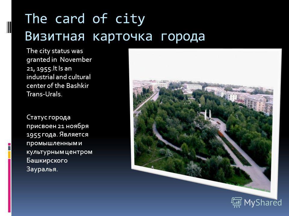The card of city Визитная карточка города The city status was granted in November 21, 1955.It Is an industrial and cultural center of the Bashkir Trans-Urals. Статус города присвоен 21 ноября 1955 года. Является промышленным и культурным центром Башк