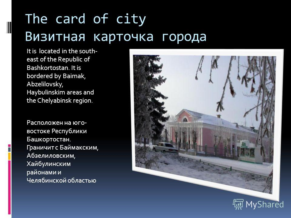 The card of city Визитная карточка города It is located in the south- east of the Republic of Bashkortostan. It is bordered by Baimak, Abzelilovsky, Haybulinskim areas and the Chelyabinsk region. Расположен на юго- востоке Республики Башкортостан. Гр