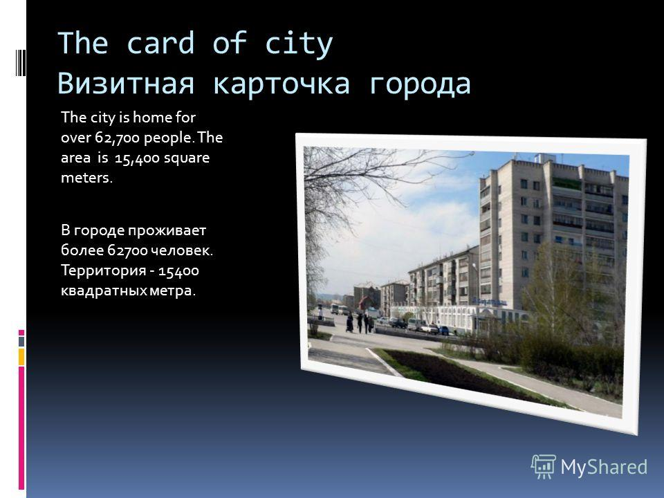 The card of city Визитная карточка города The city is home for over 62,700 people. The area is 15,400 square meters. В городе проживает более 62700 человек. Территория - 15400 квадратных метра.