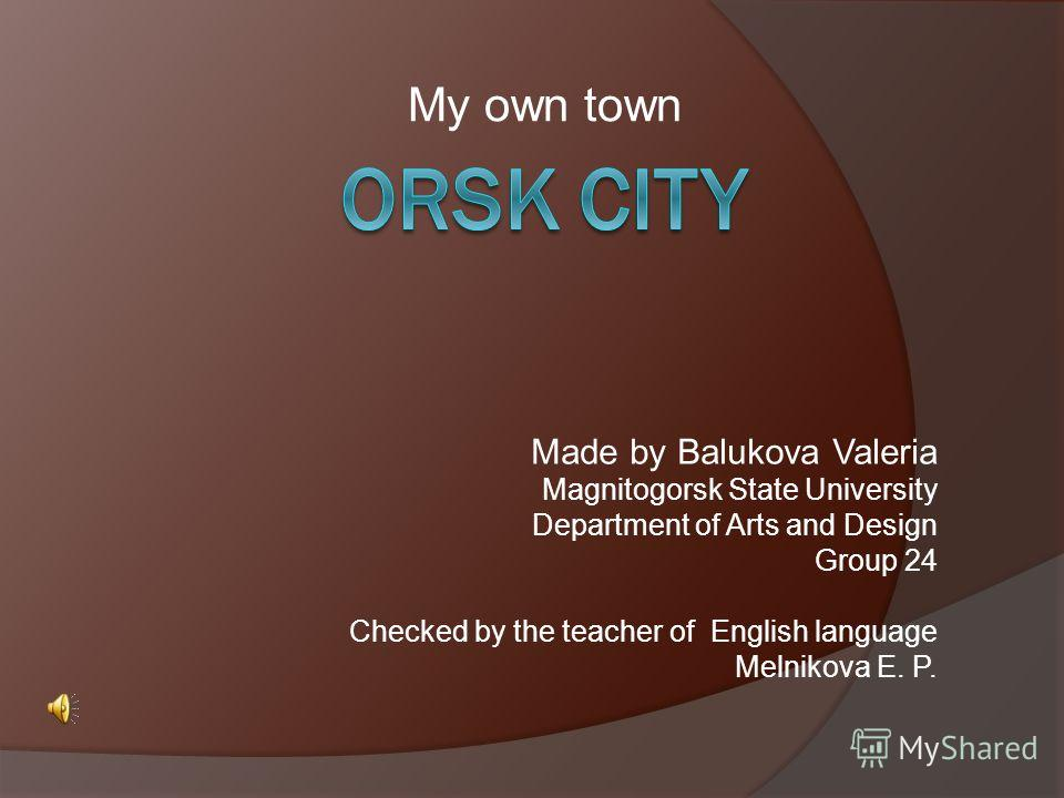 My own town Made by Balukova Valeria Magnitogorsk State University Department of Arts and Design Group 24 Checked by the teacher of English language Melnikova E. P.