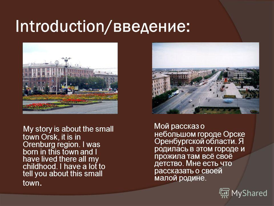 Introduction/введение: My story is about the small town Orsk, it is in Orenburg region. I was born in this town and I have lived there all my childhood. I have a lot to tell you about this small town. Мой рассказ о небольшом городе Орске Оренбургской