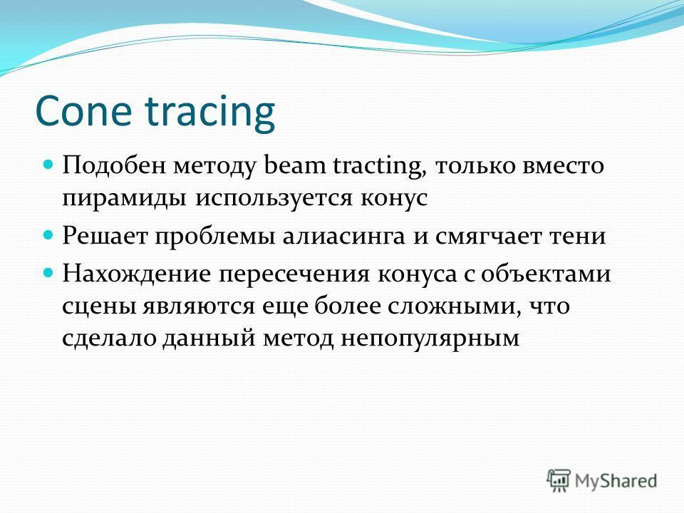 Cone tracing Подобен методу beam tracting, только вместо пирамиды используется конус Решает проблемы алиасинга и смягчает тени Нахождение пересечения конуса с объектами сцены являются еще более сложными, что сделало данный метод непопулярным