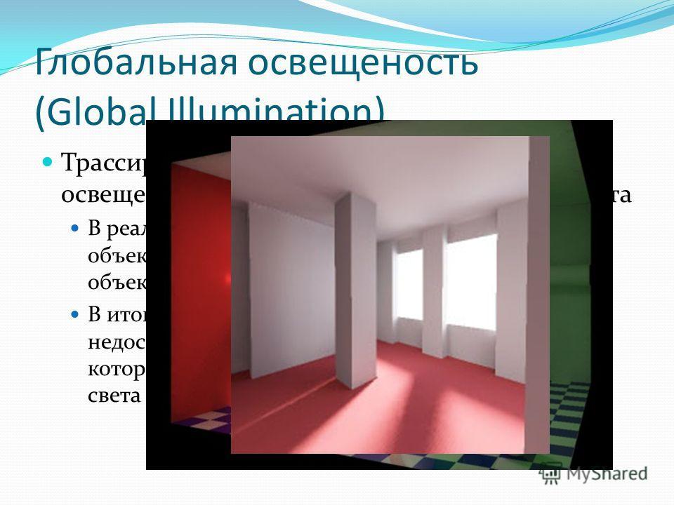 Глобальная освещеность (Global Illumination) Трассировка лучей учитывает лишь прямую освещенность поверхностей источниками света В реальности рассеянный свет от освещенных объектов вносит вклад в формирование цвета объектов, расположенных неподалеку