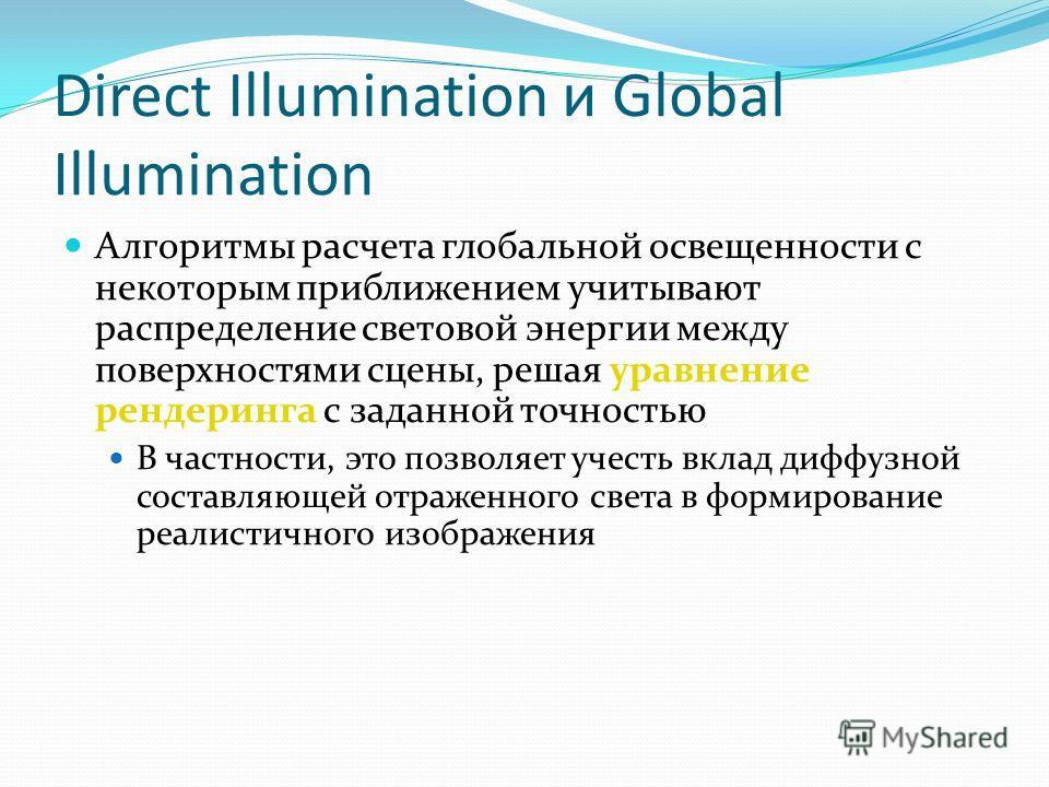 Direct Illumination и Global Illumination Алгоритмы расчета глобальной освещенности с некоторым приближением учитывают распределение световой энергии между поверхностями сцены, решая уравнение рендеринга с заданной точностью В частности, это позволяе