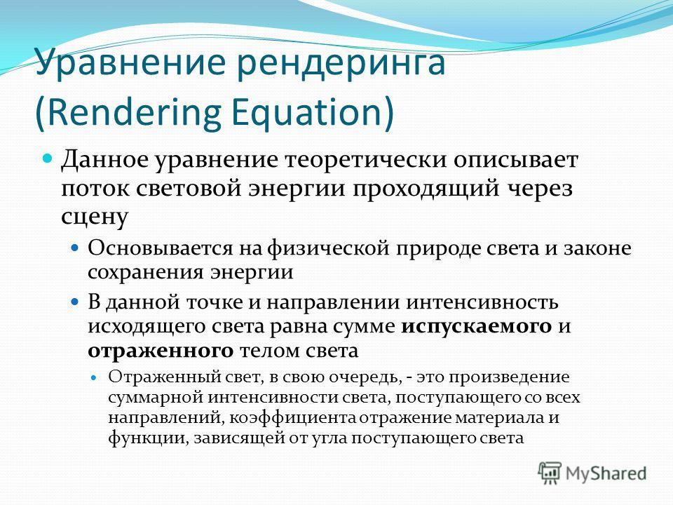 Уравнение рендеринга (Rendering Equation) Данное уравнение теоретически описывает поток световой энергии проходящий через сцену Основывается на физической природе света и законе сохранения энергии В данной точке и направлении интенсивность исходящего