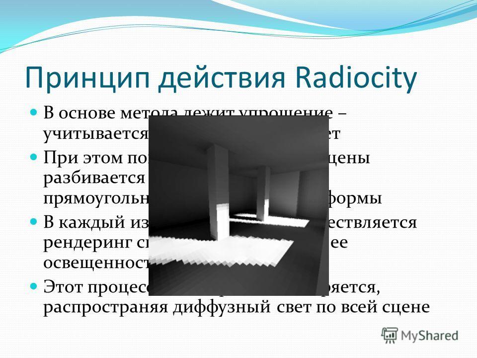Принцип действия Radiocity В основе метода лежит упрощение – учитывается лишь диффузный свет При этом поверхность объектов сцены разбивается на лоскутки (patches) прямоугольной или треугольной формы В каждый из этих лоскутков осуществляется рендеринг