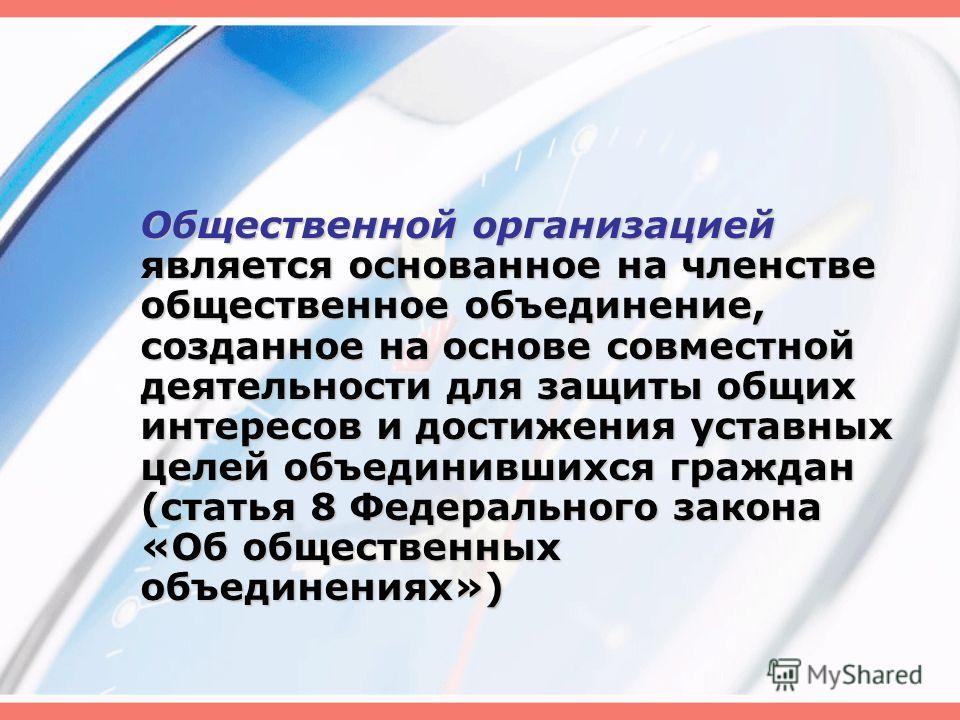 Общественной организацией является основанное на членстве общественное объединение, созданное на основе совместной деятельности для защиты общих интересов и достижения уставных целей объединившихся граждан (статья 8 Федерального закона «Об общественн