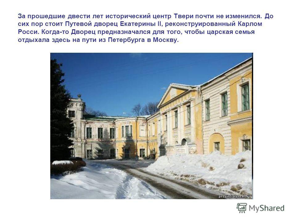 За прошедшие двести лет исторический центр Твери почти не изменился. До сих пор стоит Путевой дворец Екатерины II, реконструированный Карлом Росси. Когда-то Дворец предназначался для того, чтобы царская семья отдыхала здесь на пути из Петербурга в Мо
